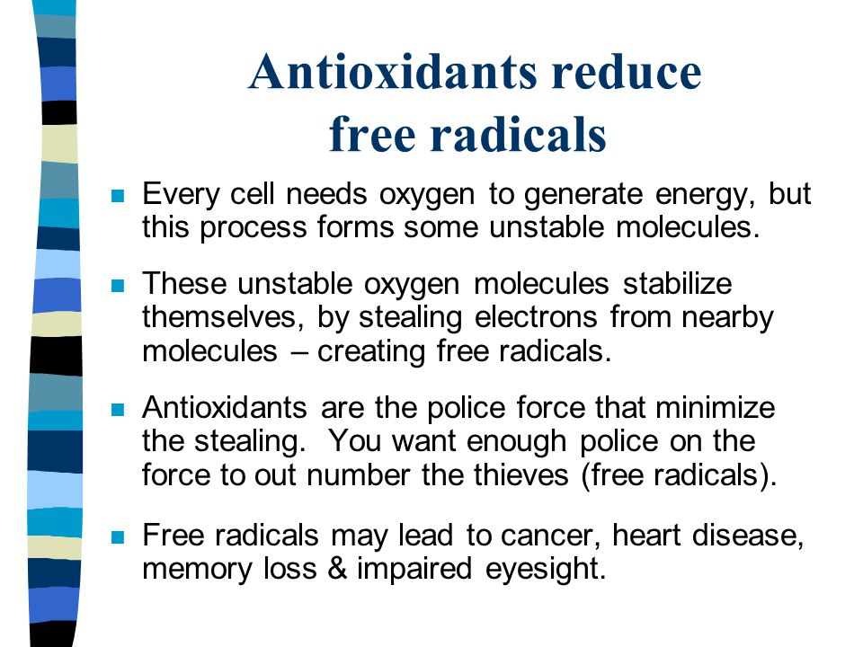 Antioxidants reduce free radicals n Every cell needs oxygen to generate energy, but this process forms some unstable molecules. n These unstable oxyge