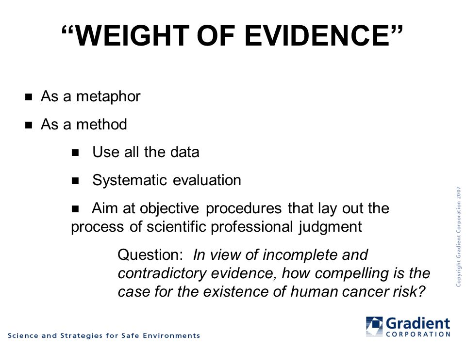 WEIGHT OF EVIDENCE As a metaphor As a method Use all the data Systematic evaluation Aim at objective procedures that lay out the process of scientific professional judgment Question: In view of incomplete and contradictory evidence, how compelling is the case for the existence of human cancer risk?