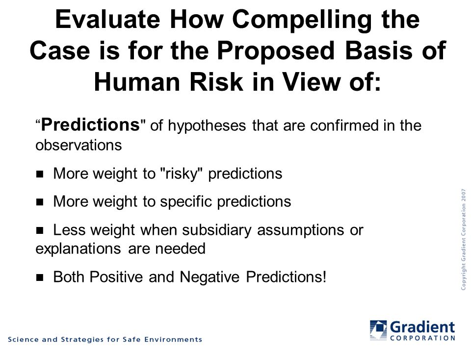 Evaluate How Compelling the Case is for the Proposed Basis of Human Risk in View of: Predictions of hypotheses that are confirmed in the observations More weight to risky predictions More weight to specific predictions Less weight when subsidiary assumptions or explanations are needed Both Positive and Negative Predictions!