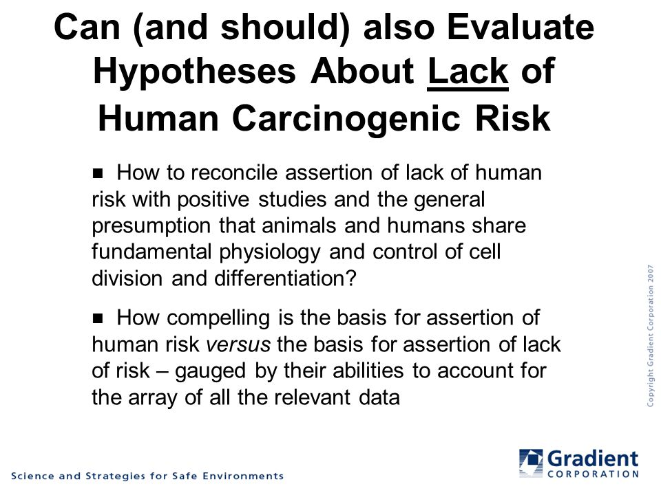 Can (and should) also Evaluate Hypotheses About Lack of Human Carcinogenic Risk How to reconcile assertion of lack of human risk with positive studies and the general presumption that animals and humans share fundamental physiology and control of cell division and differentiation.