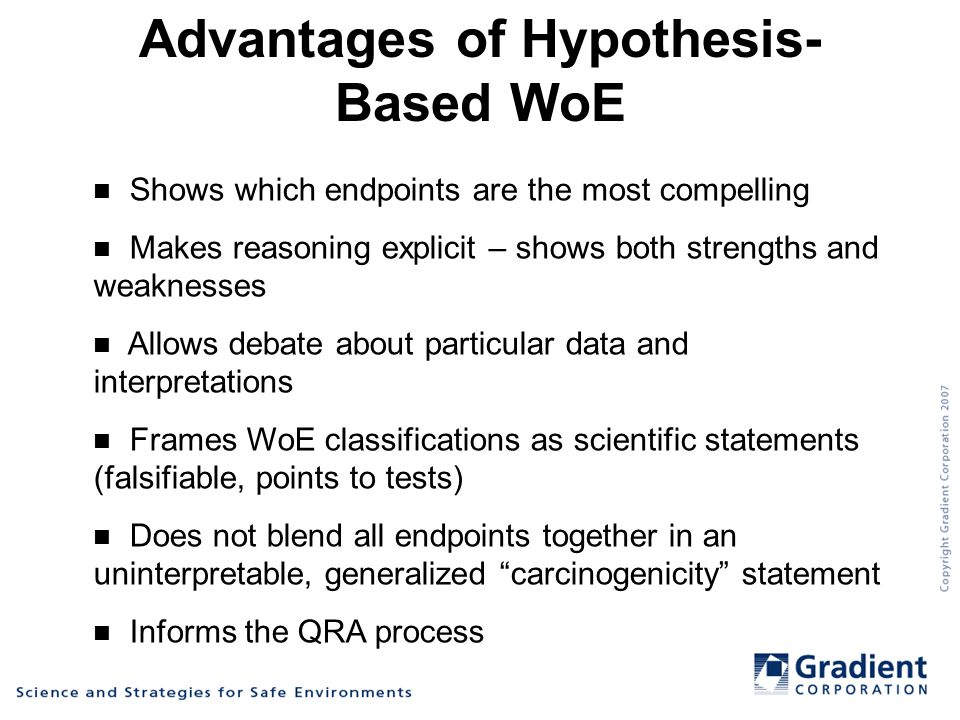 Advantages of Hypothesis- Based WoE Shows which endpoints are the most compelling Makes reasoning explicit – shows both strengths and weaknesses Allows debate about particular data and interpretations Frames WoE classifications as scientific statements (falsifiable, points to tests) Does not blend all endpoints together in an uninterpretable, generalized carcinogenicity statement Informs the QRA process