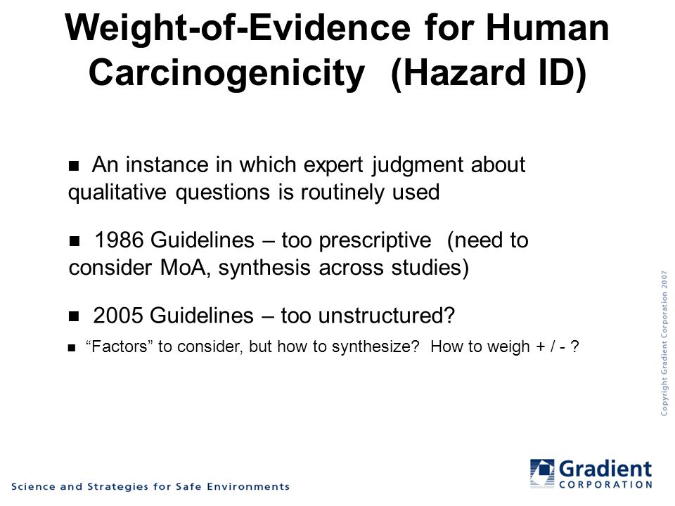Weight-of-Evidence for Human Carcinogenicity (Hazard ID) An instance in which expert judgment about qualitative questions is routinely used 1986 Guidelines – too prescriptive (need to consider MoA, synthesis across studies) 2005 Guidelines – too unstructured.