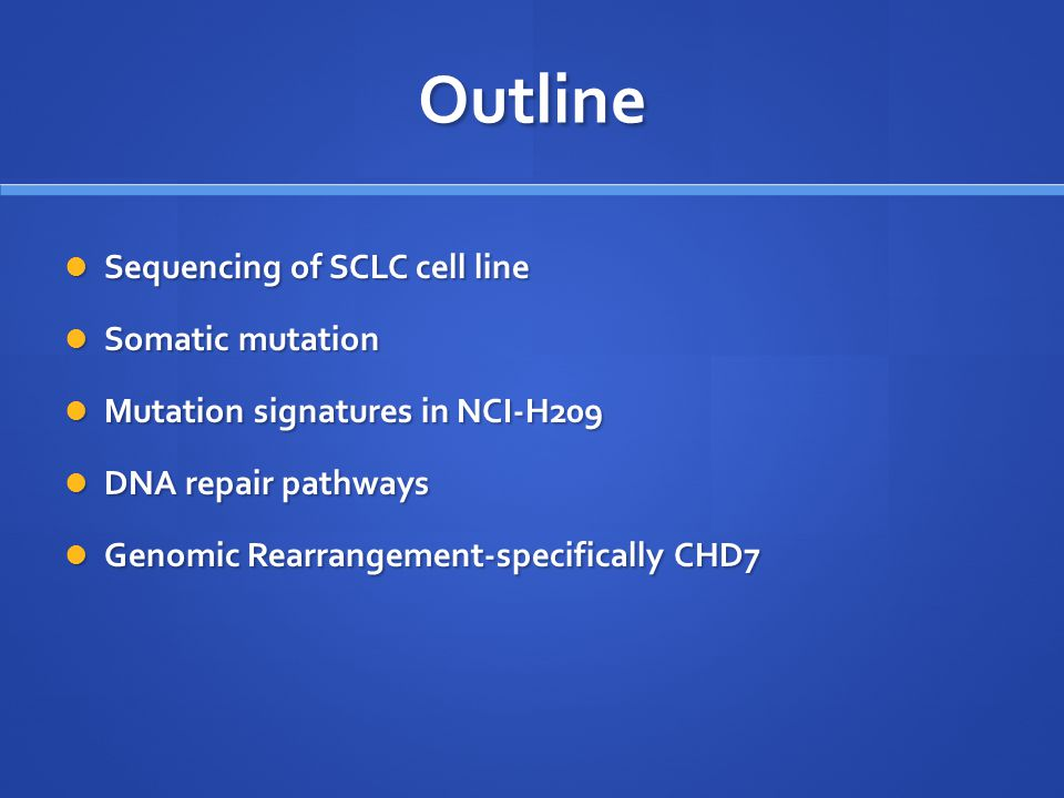Outline Sequencing of SCLC cell line Sequencing of SCLC cell line Somatic mutation Somatic mutation Mutation signatures in NCI-H209 Mutation signatures in NCI-H209 DNA repair pathways DNA repair pathways Genomic Rearrangement-specifically CHD7 Genomic Rearrangement-specifically CHD7