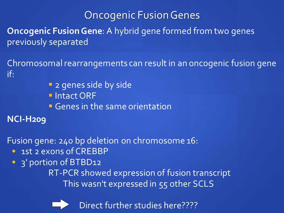 Oncogenic Fusion Genes Oncogenic Fusion Gene: A hybrid gene formed from two genes previously separated Chromosomal rearrangements can result in an oncogenic fusion gene if:  2 genes side by side  Intact ORF  Genes in the same orientation NCI-H209 Fusion gene: 240 bp deletion on chromosome 16: 1st 2 exons of CREBBP 3 portion of BTBD12 RT-PCR showed expression of fusion transcript This wasn t expressed in 55 other SCLS Direct further studies here