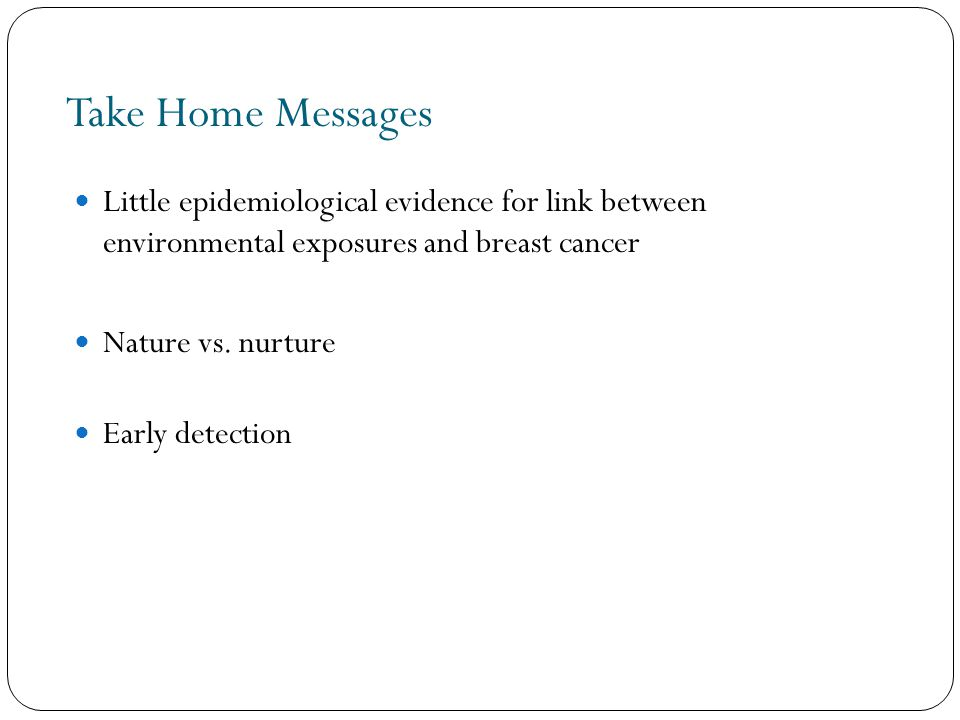 Take Home Messages Little epidemiological evidence for link between environmental exposures and breast cancer Nature vs.