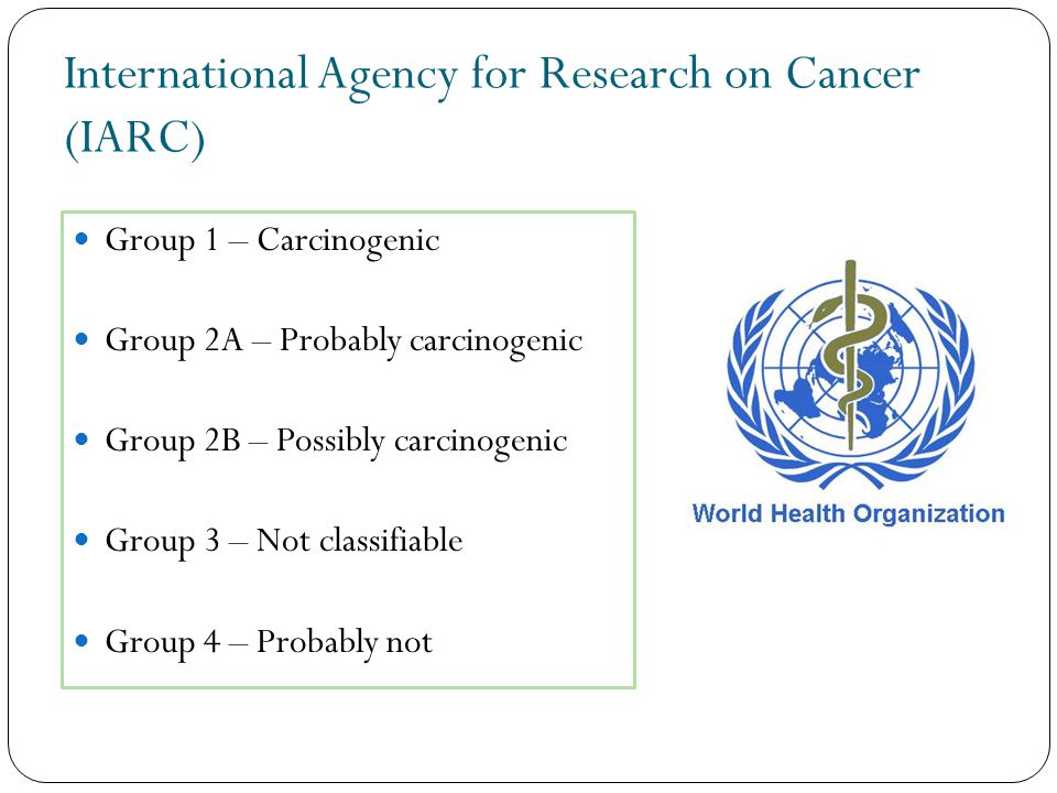 International Agency for Research on Cancer (IARC) Group 1 – Carcinogenic Group 2A – Probably carcinogenic Group 2B – Possibly carcinogenic Group 3 – Not classifiable Group 4 – Probably not