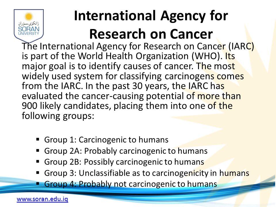 www.soran.edu.iq International Agency for Research on Cancer The International Agency for Research on Cancer (IARC) is part of the World Health Organization (WHO).