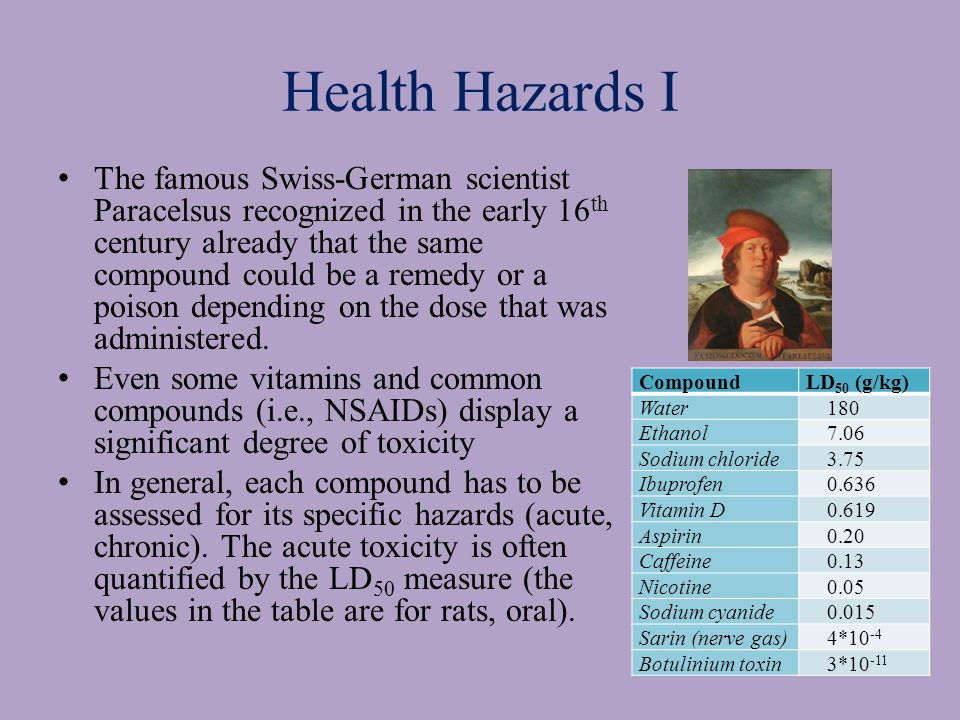 Health Hazards I The famous Swiss-German scientist Paracelsus recognized in the early 16 th century already that the same compound could be a remedy or a poison depending on the dose that was administered.