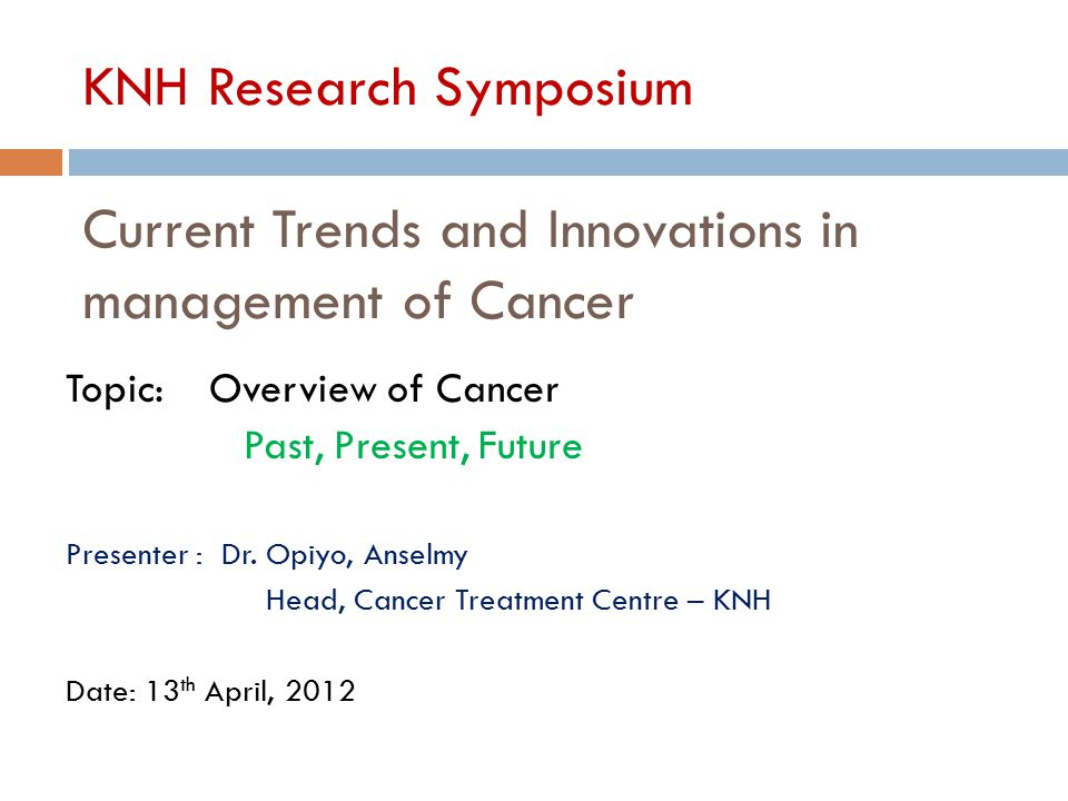 KNH Research Symposium Current Trends and Innovations in management of Cancer Topic: Overview of Cancer Past, Present, Future Presenter : Dr. Opiyo, A