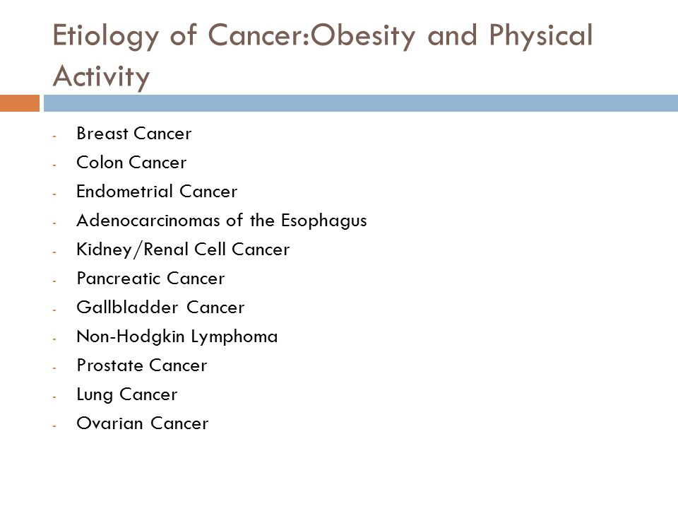 Etiology of Cancer:Obesity and Physical Activity - Breast Cancer - Colon Cancer - Endometrial Cancer - Adenocarcinomas of the Esophagus - Kidney/Renal