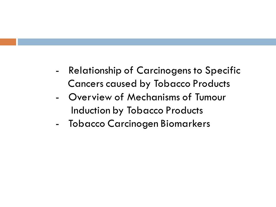 - Relationship of Carcinogens to Specific Cancers caused by Tobacco Products - Overview of Mechanisms of Tumour Induction by Tobacco Products - Tobacc