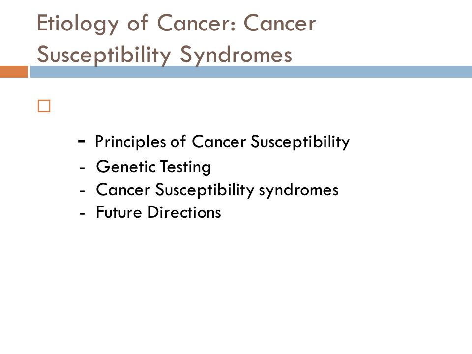 Etiology of Cancer: Cancer Susceptibility Syndromes  - Principles of Cancer Susceptibility - Genetic Testing - Cancer Susceptibility syndromes - Futu