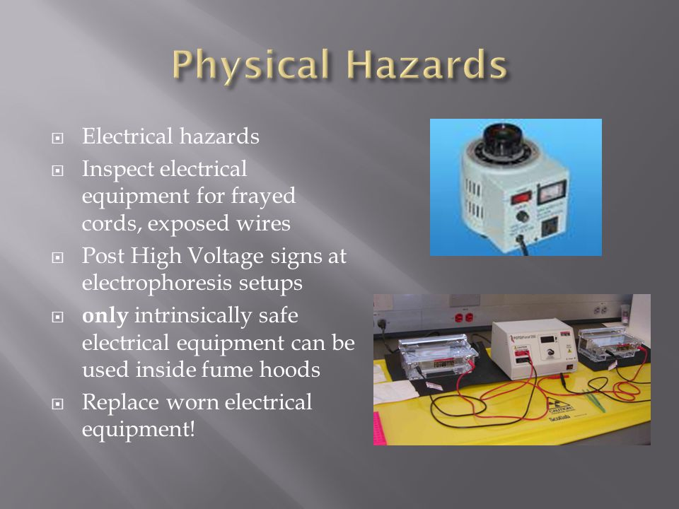  Electrical hazards  Inspect electrical equipment for frayed cords, exposed wires  Post High Voltage signs at electrophoresis setups  only intrinsically safe electrical equipment can be used inside fume hoods  Replace worn electrical equipment!