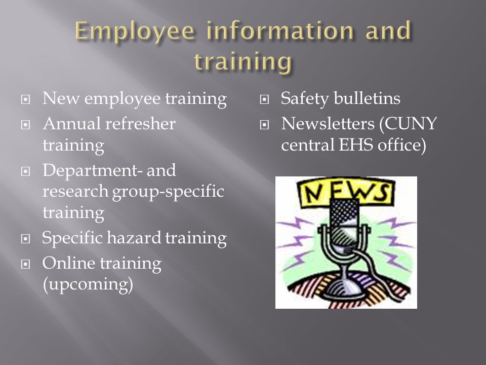  New employee training  Annual refresher training  Department- and research group-specific training  Specific hazard training  Online training (upcoming)  Safety bulletins  Newsletters (CUNY central EHS office)