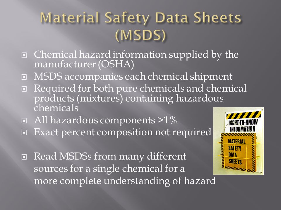  Chemical hazard information supplied by the manufacturer (OSHA)  MSDS accompanies each chemical shipment  Required for both pure chemicals and chemical products (mixtures) containing hazardous chemicals  All hazardous components >1%  Exact percent composition not required  Read MSDSs from many different sources for a single chemical for a more complete understanding of hazard