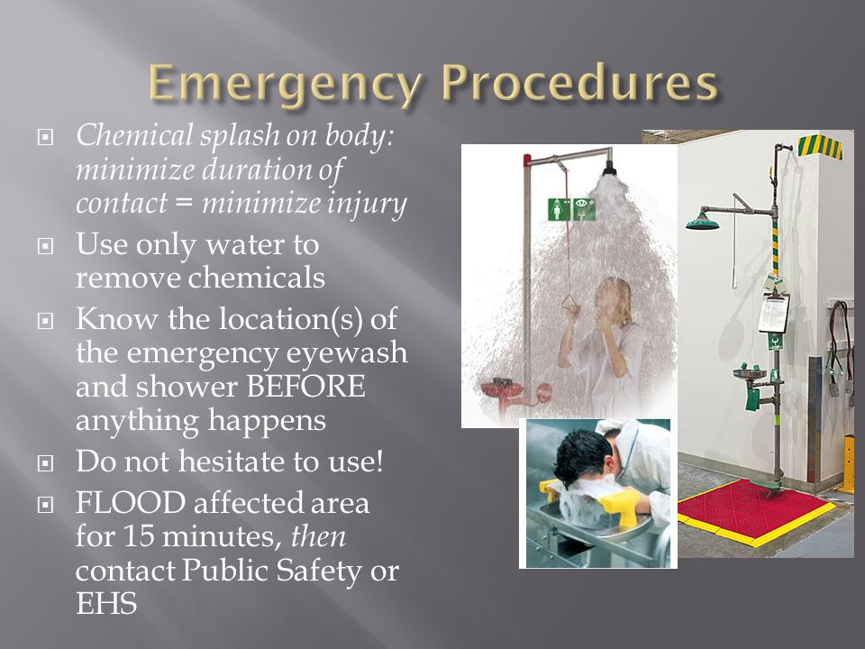  Chemical splash on body: minimize duration of contact = minimize injury  Use only water to remove chemicals  Know the location(s) of the emergency eyewash and shower BEFORE anything happens  Do not hesitate to use.