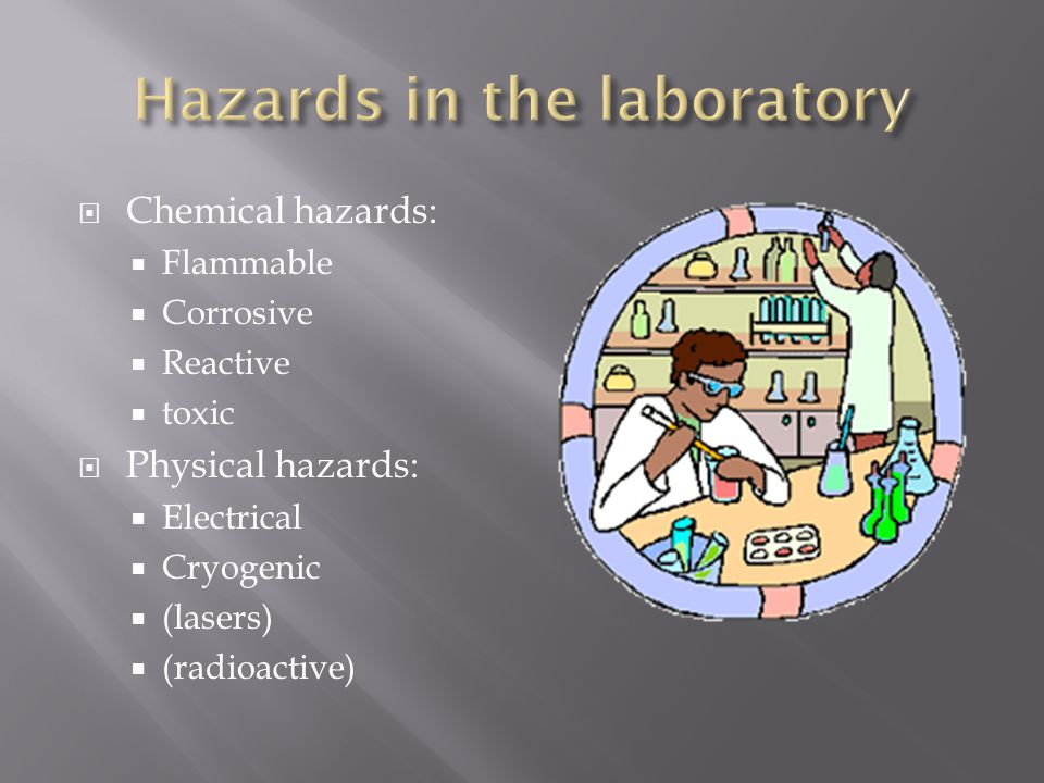  Chemical hazards:  Flammable  Corrosive  Reactive  toxic  Physical hazards:  Electrical  Cryogenic  (lasers)  (radioactive)