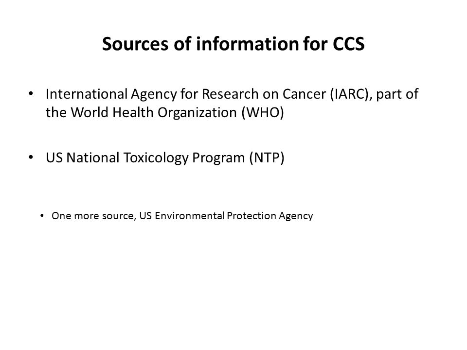 Sources of information for CCS International Agency for Research on Cancer (IARC), part of the World Health Organization (WHO) US National Toxicology Program (NTP) One more source, US Environmental Protection Agency