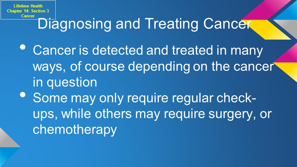 Diagnosing and Treating Cancer Cancer is detected and treated in many ways, of course depending on the cancer in question Some may only require regular check- ups, while others may require surgery, or chemotherapy Lifetime Health Chapter 14: Section 3 Cancer
