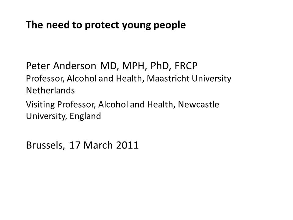 The need to protect young people Peter Anderson MD, MPH, PhD, FRCP Professor, Alcohol and Health, Maastricht University Netherlands Visiting Professor, Alcohol and Health, Newcastle University, England Brussels, 17 March 2011