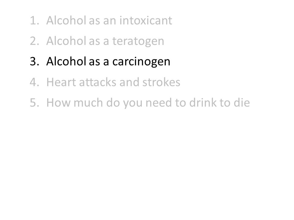 1.Alcohol as an intoxicant 2.Alcohol as a teratogen 3.Alcohol as a carcinogen 4.Heart attacks and strokes 5.How much do you need to drink to die