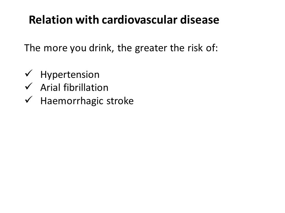 The more you drink, the greater the risk of: Hypertension Arial fibrillation Haemorrhagic stroke Relation with cardiovascular disease