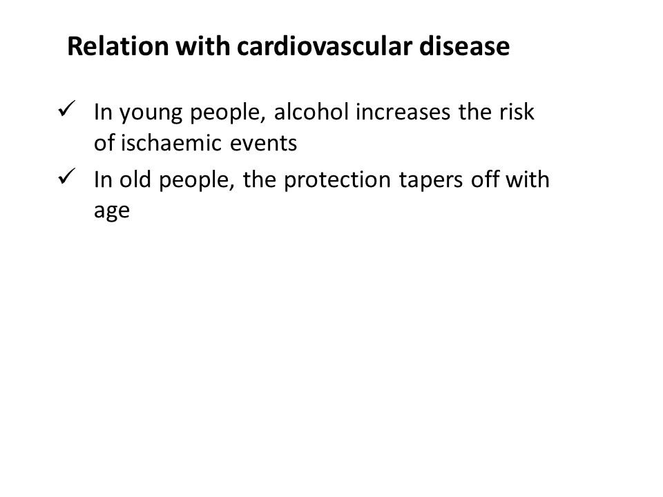 In young people, alcohol increases the risk of ischaemic events In old people, the protection tapers off with age Relation with cardiovascular disease