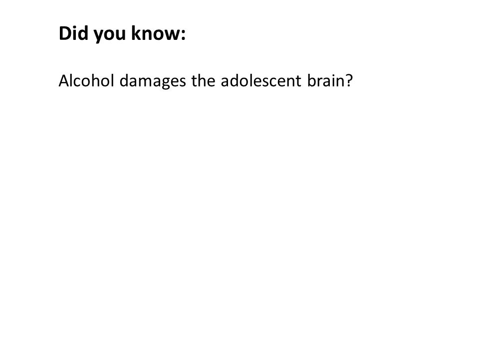 Alcohol damages the adolescent brain Did you know: