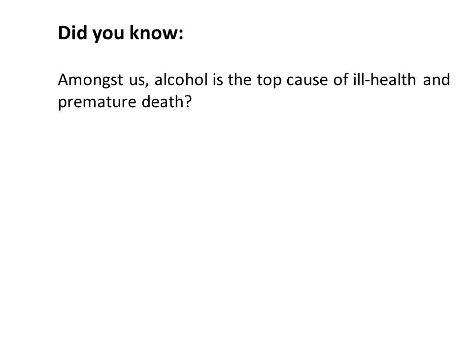 Amongst us, alcohol is the top cause of ill-health and premature death Did you know:
