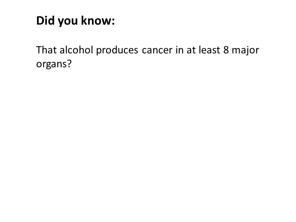 That alcohol produces cancer in at least 8 major organs Did you know: