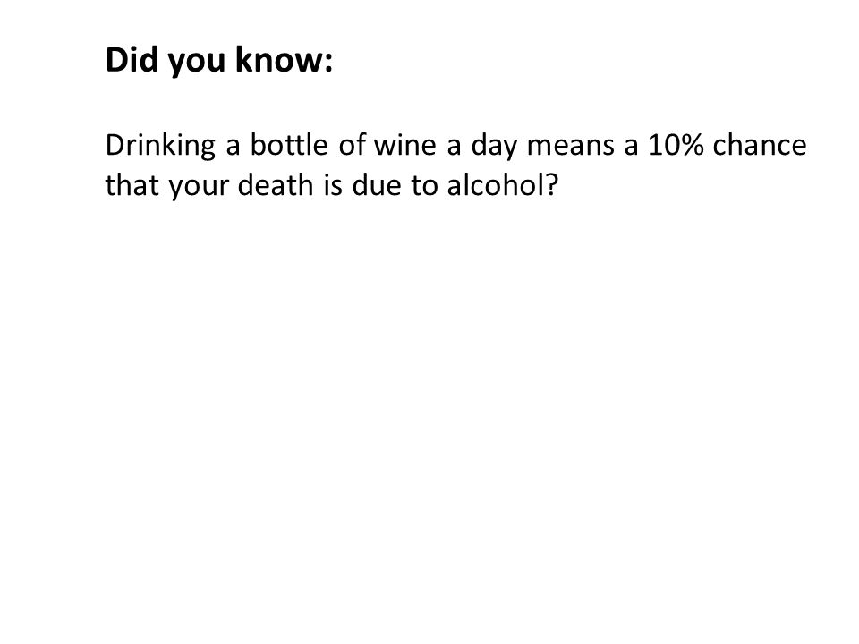 Drinking a bottle of wine a day means a 10% chance that your death is due to alcohol Did you know: