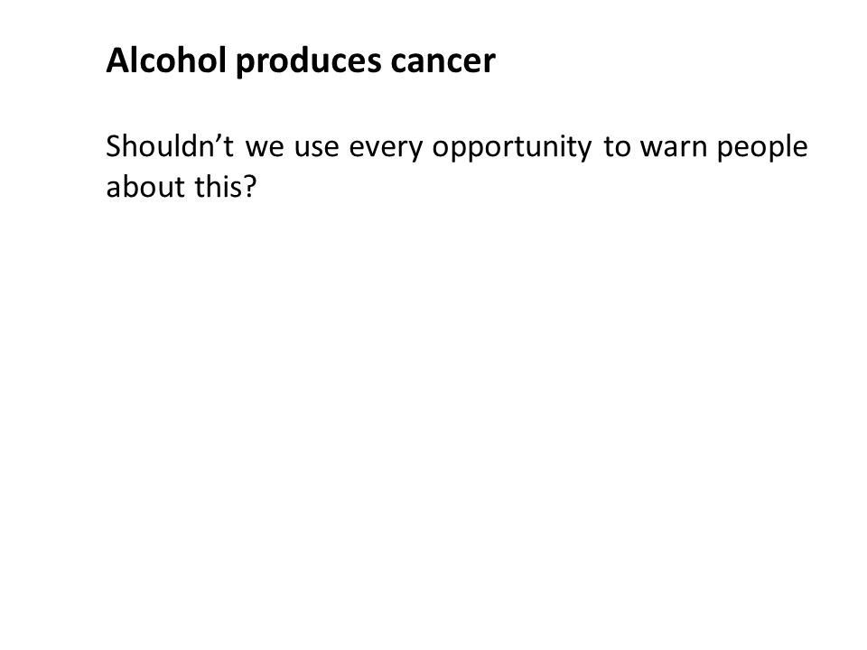 Shouldn't we use every opportunity to warn people about this Alcohol produces cancer