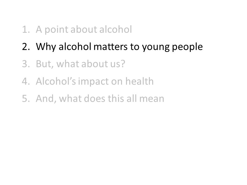 1.A point about alcohol 2.Why alcohol matters to young people 3.But, what about us.