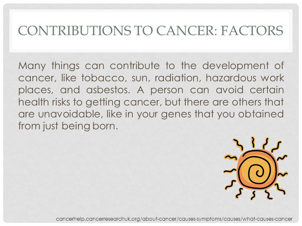CONTRIBUTIONS TO CANCER: FACTORS Many things can contribute to the development of cancer, like tobacco, sun, radiation, hazardous work places, and asbestos.