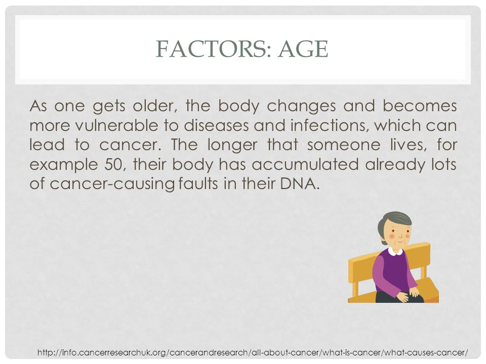 FACTORS: AGE As one gets older, the body changes and becomes more vulnerable to diseases and infections, which can lead to cancer.