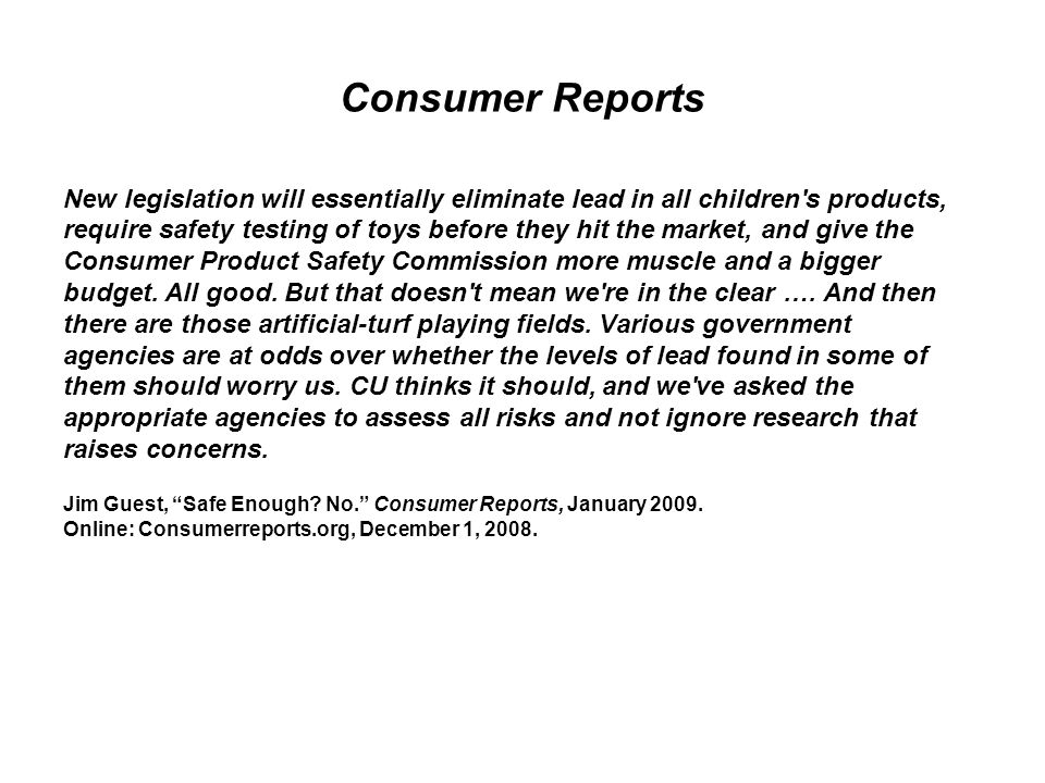 Consumer Reports New legislation will essentially eliminate lead in all children s products, require safety testing of toys before they hit the market, and give the Consumer Product Safety Commission more muscle and a bigger budget.
