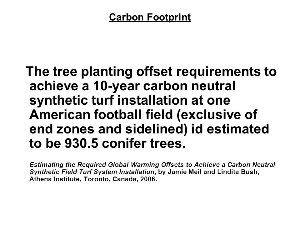 Carbon Footprint The tree planting offset requirements to achieve a 10-year carbon neutral synthetic turf installation at one American football field (exclusive of end zones and sidelined) id estimated to be 930.5 conifer trees.