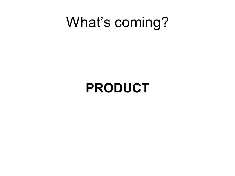 What's coming? PRODUCT