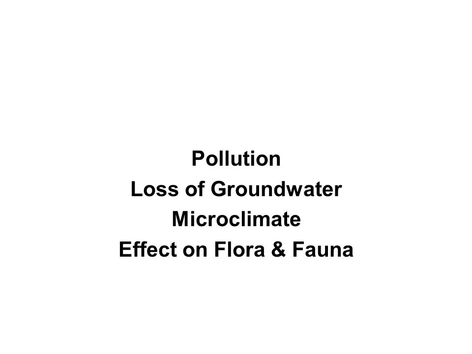 Pollution Loss of Groundwater Microclimate Effect on Flora & Fauna