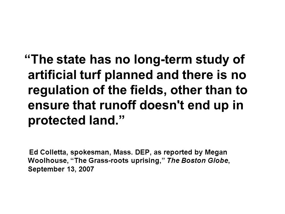 The state has no long-term study of artificial turf planned and there is no regulation of the fields, other than to ensure that runoff doesn t end up in protected land. Ed Colletta, spokesman, Mass.