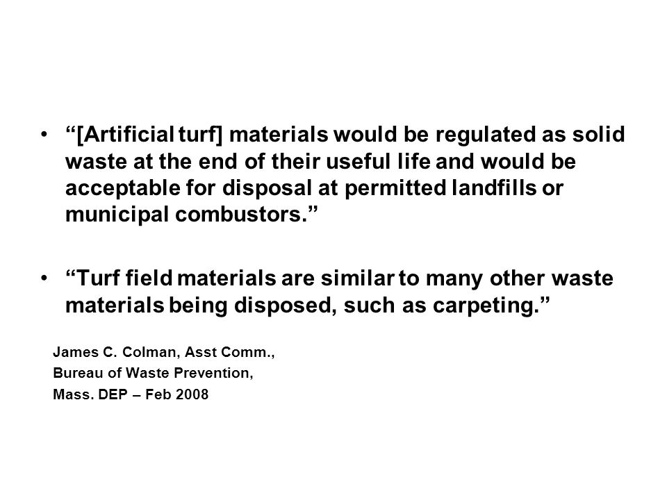 [Artificial turf] materials would be regulated as solid waste at the end of their useful life and would be acceptable for disposal at permitted landfills or municipal combustors. Turf field materials are similar to many other waste materials being disposed, such as carpeting. James C.