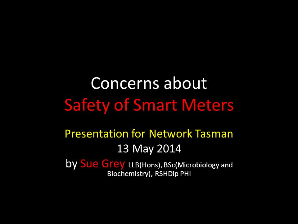 Concerns about Safety of Smart Meters Presentation for Network Tasman 13 May 2014 by Sue Grey LLB(Hons), BSc(Microbiology and Biochemistry), RSHDip PHI