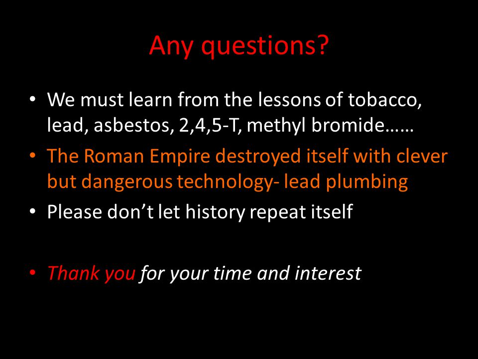 Any questions? We must learn from the lessons of tobacco, lead, asbestos, 2,4,5-T, methyl bromide…… The Roman Empire destroyed itself with clever but