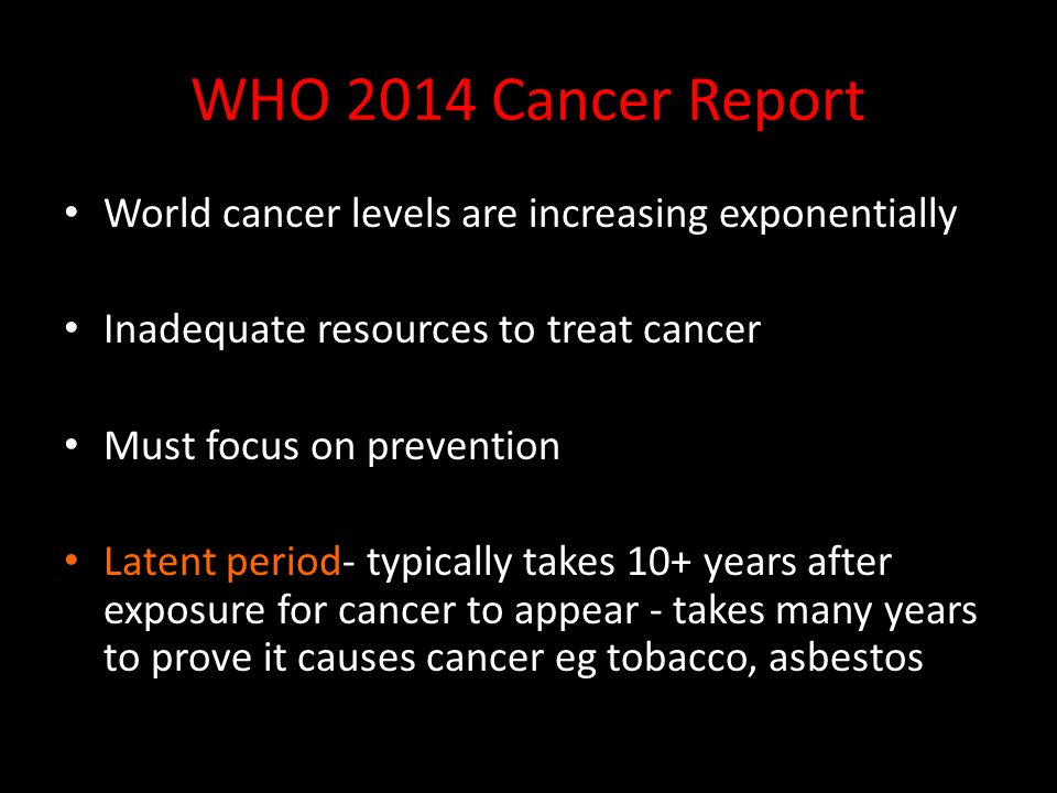 WHO 2014 Cancer Report World cancer levels are increasing exponentially Inadequate resources to treat cancer Must focus on prevention Latent period- typically takes 10+ years after exposure for cancer to appear - takes many years to prove it causes cancer eg tobacco, asbestos