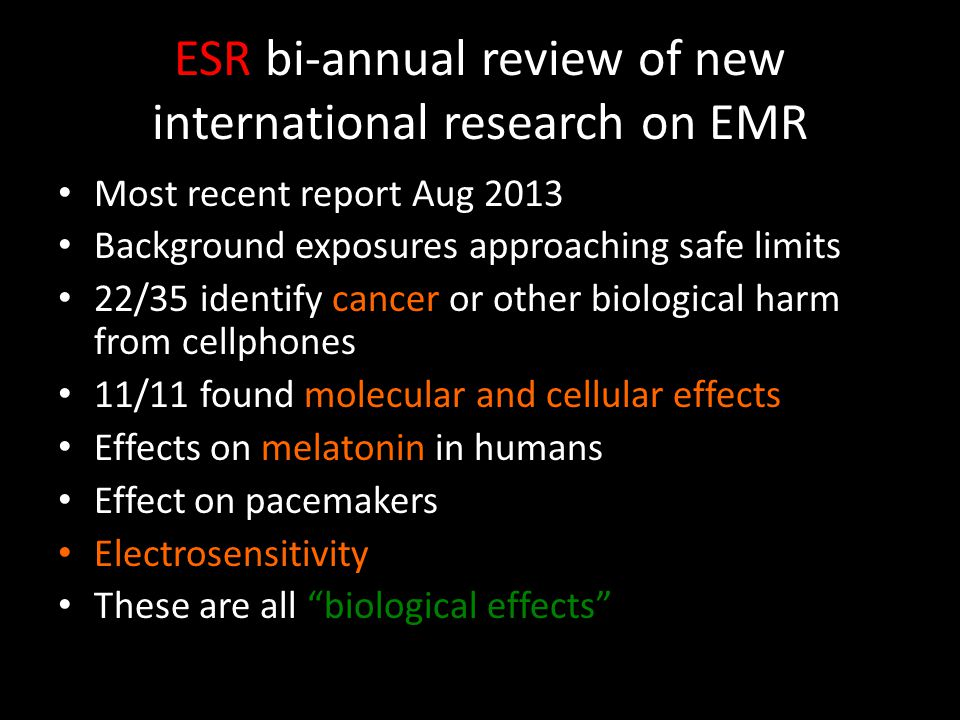 ESR bi-annual review of new international research on EMR Most recent report Aug 2013 Background exposures approaching safe limits 22/35 identify cancer or other biological harm from cellphones 11/11 found molecular and cellular effects Effects on melatonin in humans Effect on pacemakers Electrosensitivity These are all biological effects