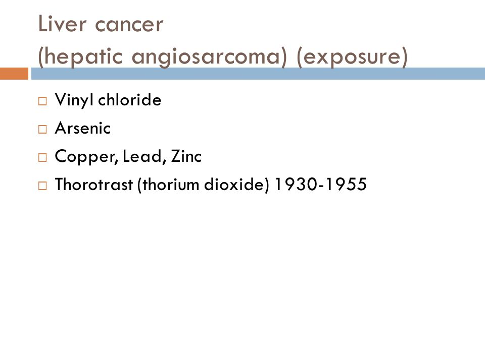 Liver cancer (hepatic angiosarcoma) (exposure)  Vinyl chloride  Arsenic  Copper, Lead, Zinc  Thorotrast (thorium dioxide) 1930-1955