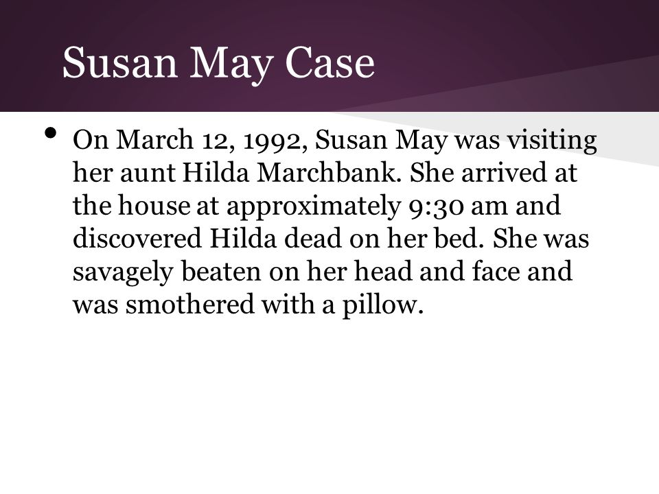 Susan May Case On March 12, 1992, Susan May was visiting her aunt Hilda Marchbank. She arrived at the house at approximately 9:30 am and discovered Hi