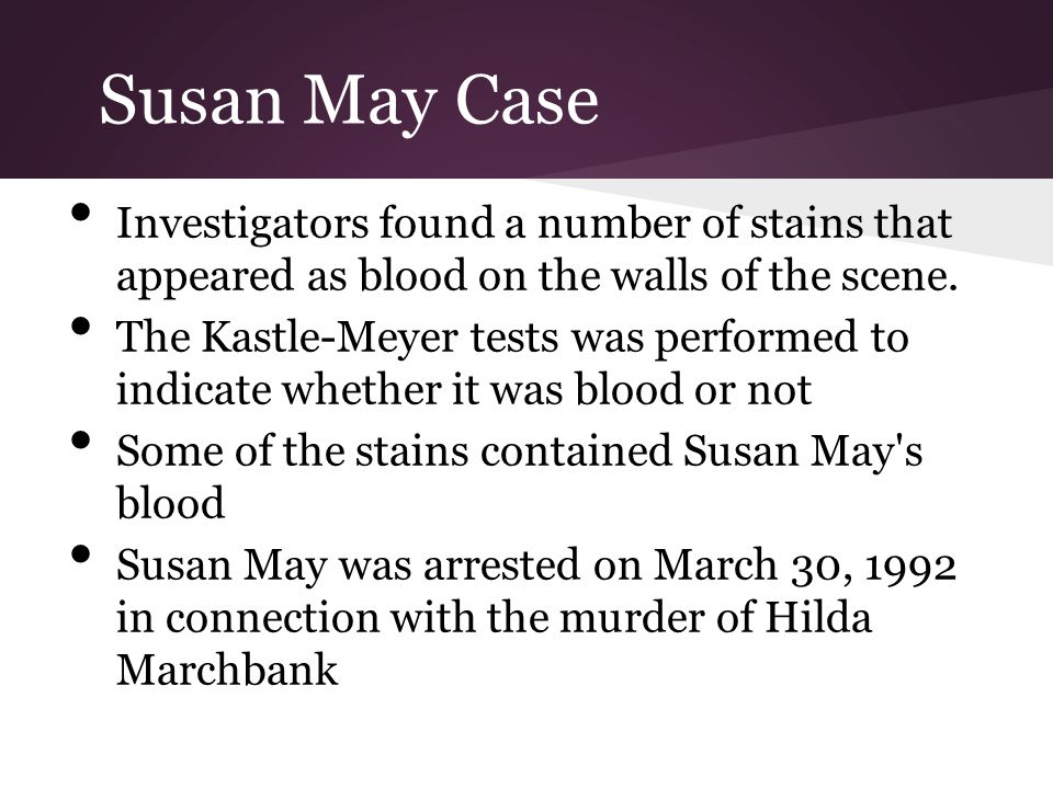 Susan May Case Investigators found a number of stains that appeared as blood on the walls of the scene. The Kastle-Meyer tests was performed to indica