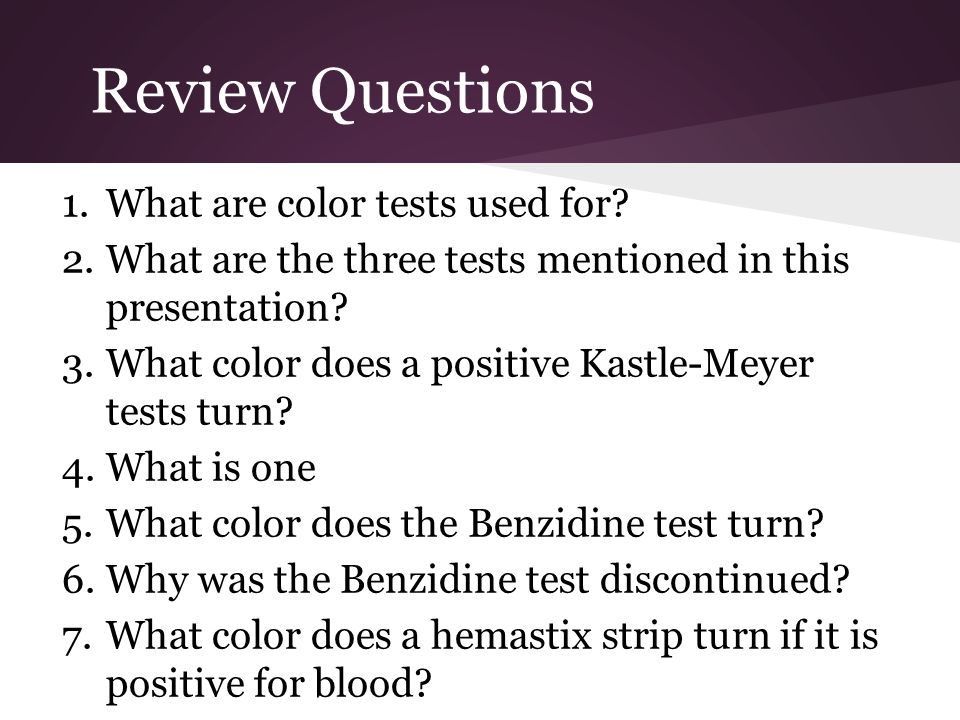 Review Questions 1.What are color tests used for? 2.What are the three tests mentioned in this presentation? 3.What color does a positive Kastle-Meyer