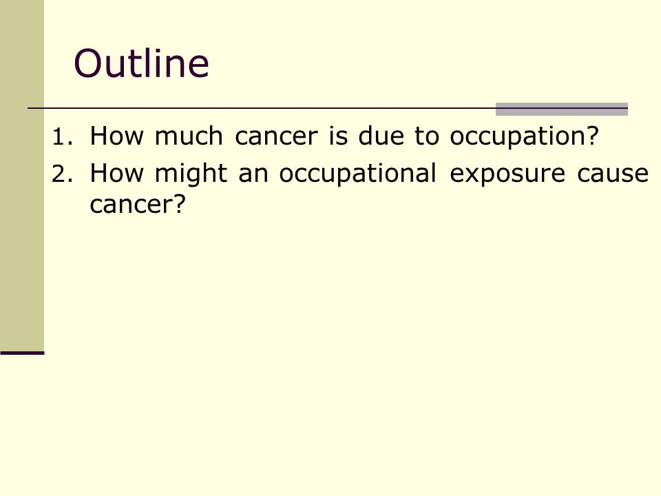 Occupational cancers However, the vast majority of occupational cancers are the same as those observed in general population Leukemia, lung, bladder